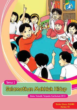 Buku Guru Tematik 1 Selamatkan Makhluk Hidup Kelas 6 Revisi 2015